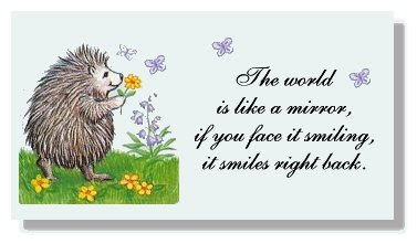 The world is like a mirror,  If you face it smiling, it smiles right back.