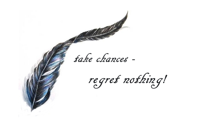 take chances.regret nothing
