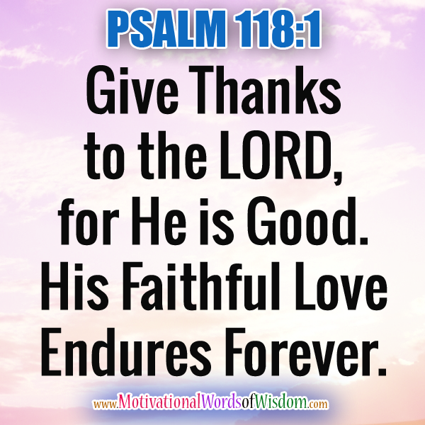 "PSALM 118:1 ""Give thanks to the LORD, for he is good! His faithful love endures forever."""