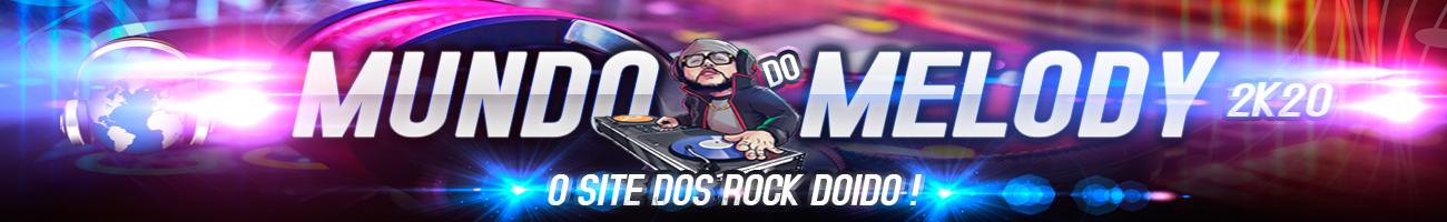Mundo do Melody 2019 | O Site Dos Rock Doido | Atualizado a Todo Momento