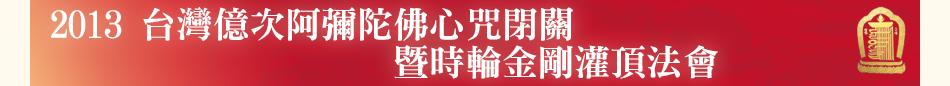 2013 台灣億次阿彌陀佛心咒閉關暨時輪金剛灌頂法會