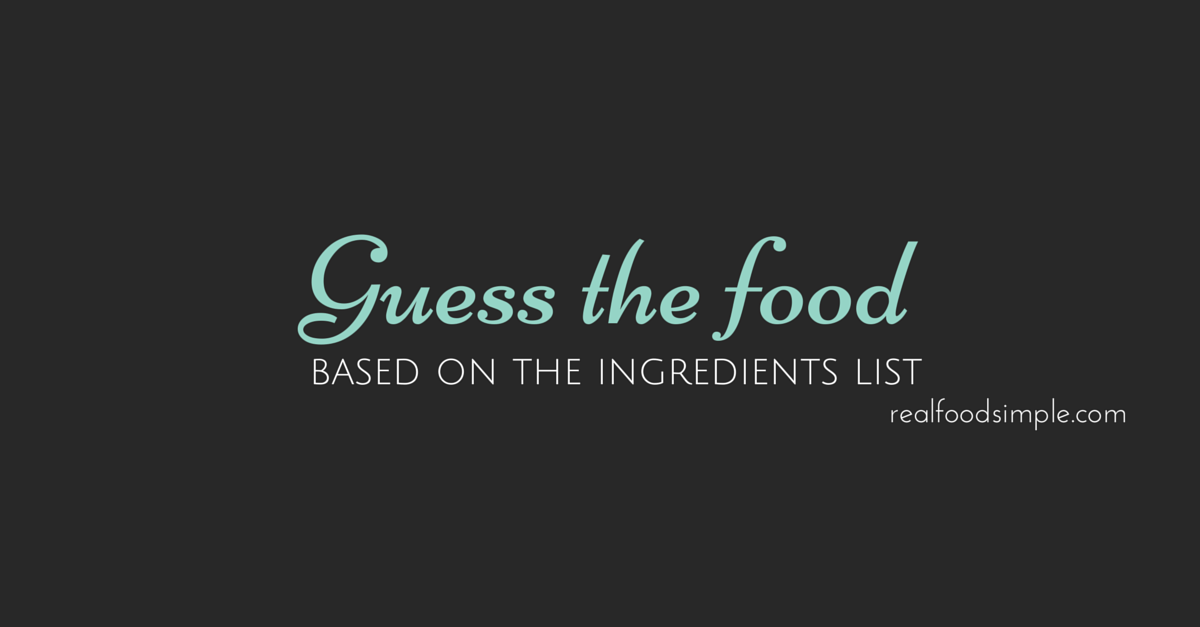Can you guess the food based on the ingredients list? Here is a fun activity to see how easy it is to tell what you are eating based on what is in the food. | realfoodsimple.com