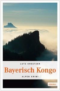 Lutz Kreutzer Bayerisch Kongo  Alpen Krimi  Broschur  13,5 x 20,5  272 Seiten  ISBN 978-3-95451-276-8