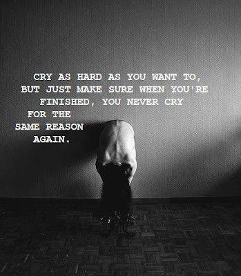 Cry as hard as you want to, But just make sure when you're finished, you never cry for the same reason again.