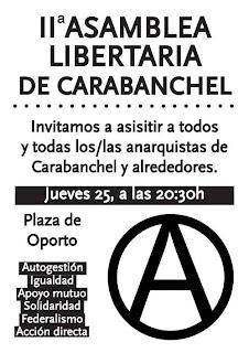 Madrid: II asamblea libertaria de Carabanchel II Asamblea libertaria de Carabanchel En este segundo encuentro seguiremos debatiendo las/os anarquistas de Carabanchel para engrasar los mecanismos de este incipiente proyecto. Animamos a todes aquelles que no hayan podido participar de anteriores encuentros se incorporen a esta iniciativa para fortalecer juntas/os este nuevo proyecto. Nos veremos las caras de nuevo en la Plaza de Oporto este jueves 25 de julio a las 20.30h. Grupo Anarquista Heliogábalo    http://elmilicianocnt-aitchiclana.blogspot.com.es/2013/07/madrid-ii-asamblea-libertaria-de.html    http://www.facebook.com/pages/Anarquistas/378066755607147