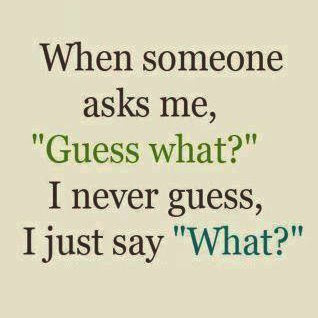 When Someone Asks Me, Guess What - I Never Guess I Just Say What