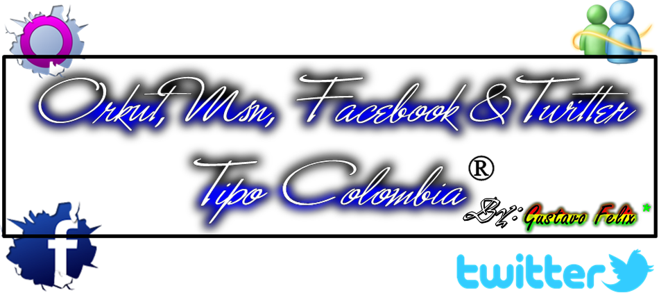 Orkut, Msn, Facebook & Twitter  Tipo Colombia ®
