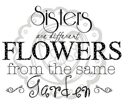 Inspire Laugh Love Sisters Are Different Flowers From The Same Garden