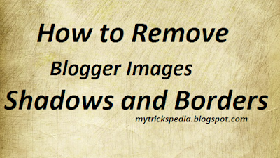 How to Remove Blogger Images Shadows and Borders