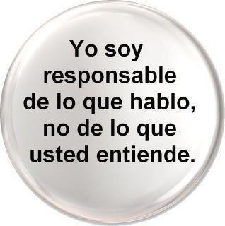 YO SOY RESPONSABLE DE LO QUE HABLO NO DE LO QUE UD ENTIENDE