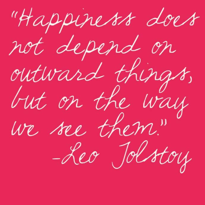 Happiness does not depend on outward things, but the way we see them