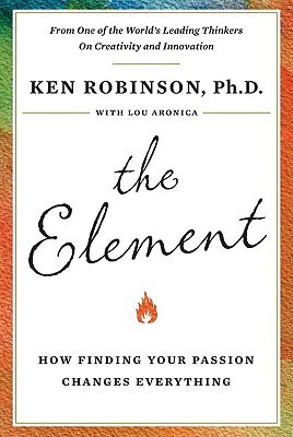 The Element, Finding your passion changes everything, by Ken Robinson, Ph.D. with Lou Aronica, book cover showing a script style title with a tiny flame below it and a colorful border. From one of the world's leading thinkers on Creativity and Innovation.