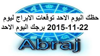 حظك اليوم الاحد توقعات الابراج ليوم 22-11-2015 برجك اليوم الاحد