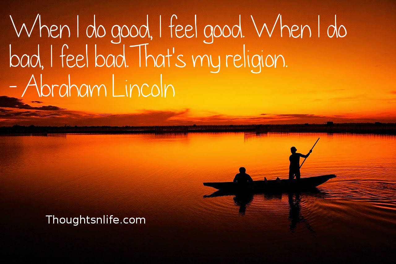 Thoughtsnlife.com: When I do good, I feel good. When I do bad, I feel bad. That's my religion. - Abraham Lincoln
