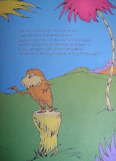 """Mister"" he said with a sawdusty sneeze, ""I am the Lorax. I speak for the trees. I speak for the trees, for the trees have no tongues. And I'm asking you sir, at the top of my lungs"" – he was very upset as he shouted and puffed ""What's that THING you've made out of my truffula tuft?"""