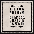The Low Anthem: Oh My God, Charlie Darwin