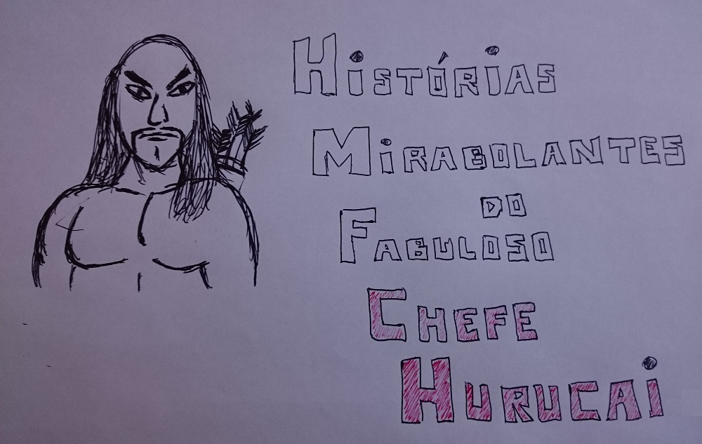HISTÓRIAS MIRABOLANTES DO FABULOSO CHEFE HURUCAI NAS TERRAS NÓRTICAS DO BRASIL