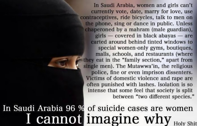 In Saudi Arabia 96 % of suicide cases are women. I cannot imagine why. Holy Shit