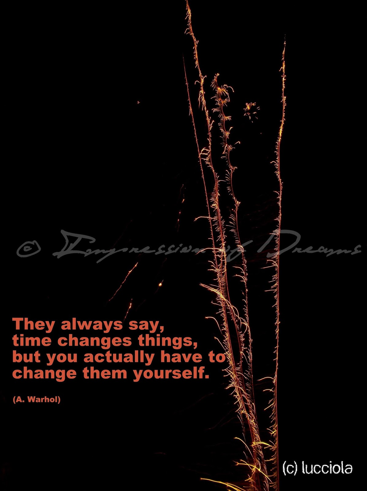 They always say, time changes things, but you actually have to change them yourself