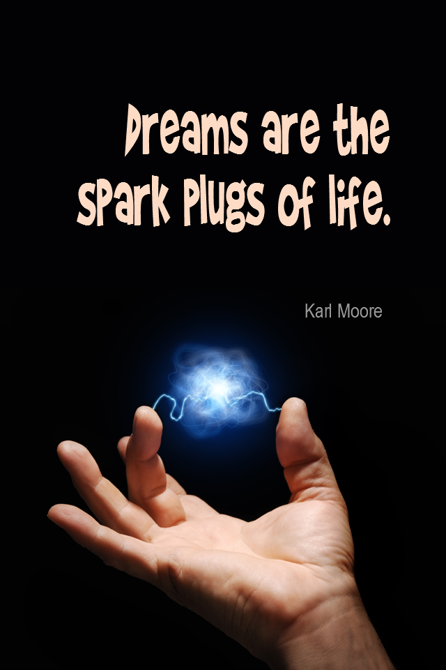 visual quote - image quotation for GOALS - Dreams are the spark plugs of life. - Karl Moore