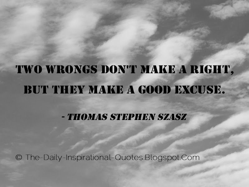 Two wrongs don't make a right, but they make a good excuse. - Thomas Stephen Szasz
