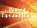 Gadget Tips and Tricks