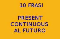 10 FRASI FACILI IN INGLESE CON IL PRESENT CONTINUOUS AL FUTURO