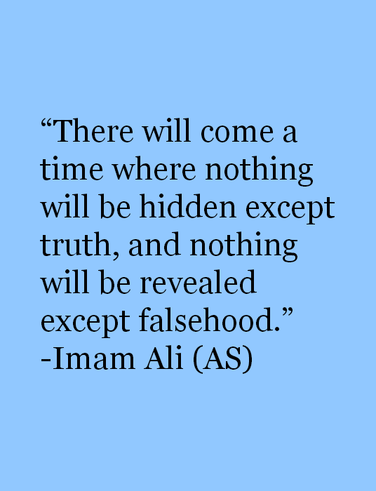 There will come a time where nothing will be hidden except truth, and nothing will be revealed except falsehood.