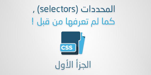 المحددات (selectors) , كما لم تعرفها من قبل ! - الجزأ الأول
