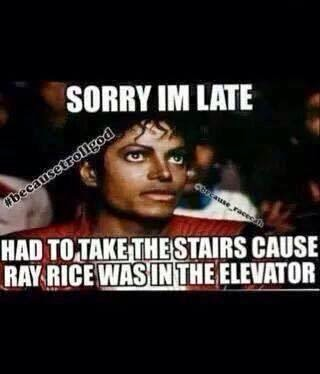 sorry im late had to take the stairs cause ray rice was in the elevator