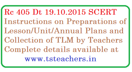 Rc 405 SCERT Telangana | Instructions on Lesson Plans/Unit Plans/ Annual Plans | Instruction from SCERT Telangana on the preparations like TLM Collections Lesson Plans Unit Plans Annual Plans of teachers in teaching learning process |  SCERT  Telangana Hyderabad – Improving the quality of teaching through teacher preparation and developing the lesson plans – Certain instructions on teacher preparation and writing of the annual/ lesson plans – Orders issued – Reg rc-405-certain-instructions-to-teachers-on-preparations-of-lesson-unit-annual-plans