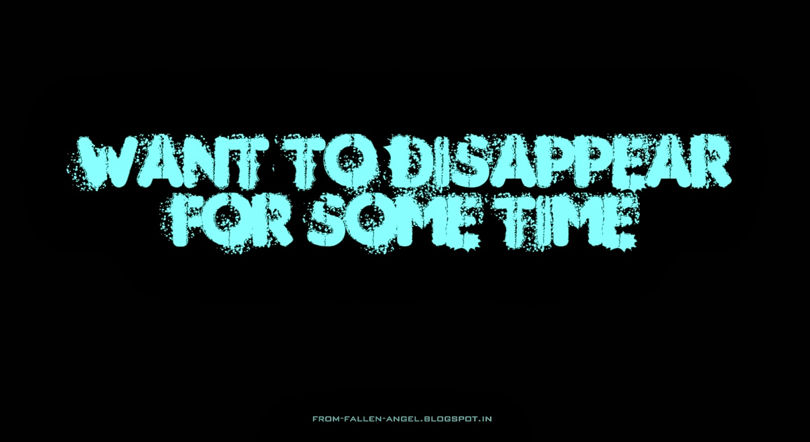 want to disappear for some time