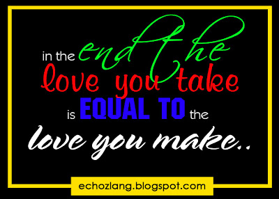 In the end, the love you take is equal to the love you make