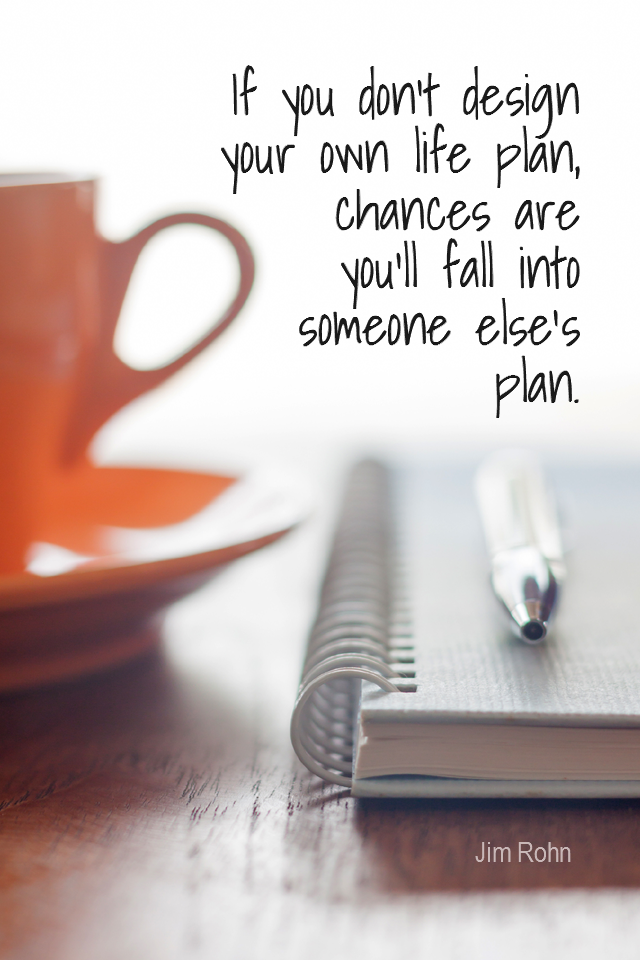 visual quote - image quotation for PLANNING - If you don't design your own life plan, chances are you'll fall into someone else's plan. - Jim Rohn