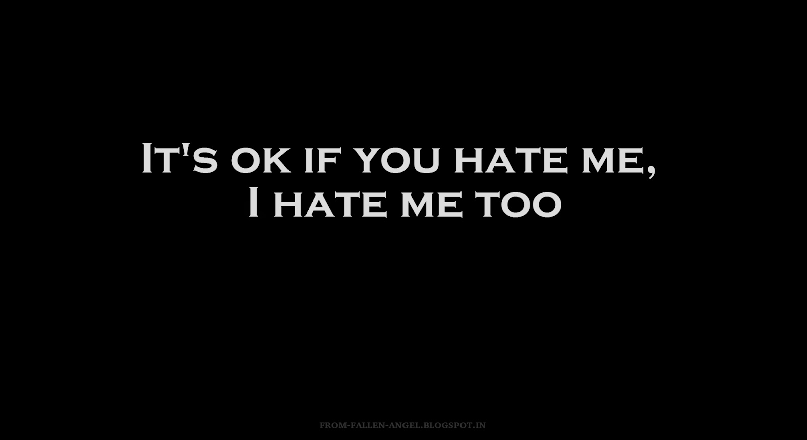 It's ok if you hate me, I hate me too