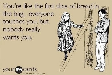 You're like the first slice of bread in the bag... everyone touches you, but nobody really wants you.