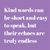 Kind words can be short and easy to speak,
