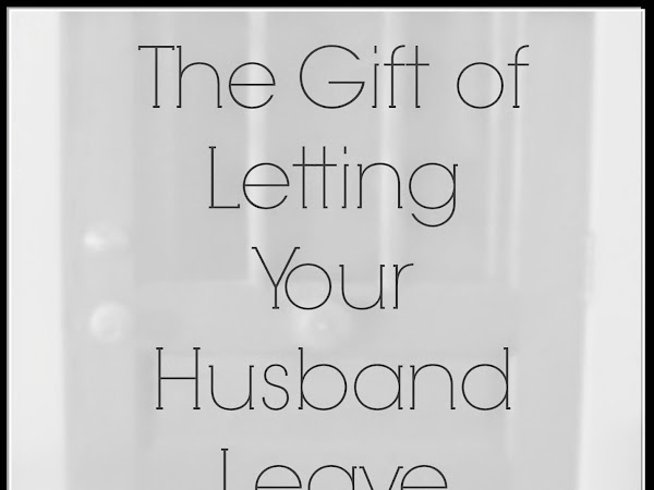 The Gift of Letting Your Husband Leave