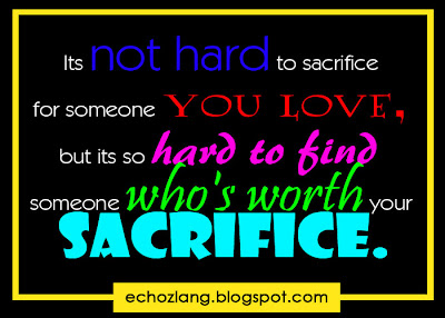 It's not hard to sacrifice for someone you love, but its so hard to find someone who's worth your sacrifice.