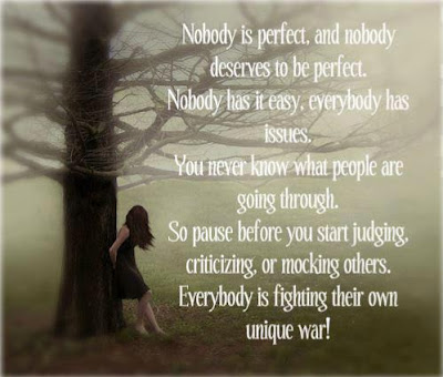 Nobody is perfect, and nobody deserves to be perfect. Nobody has it easy. everybody has issues. You never know what people are going through. So pause before you start judging, criticizing or mocking others. Everybody is fighting their own unique war!