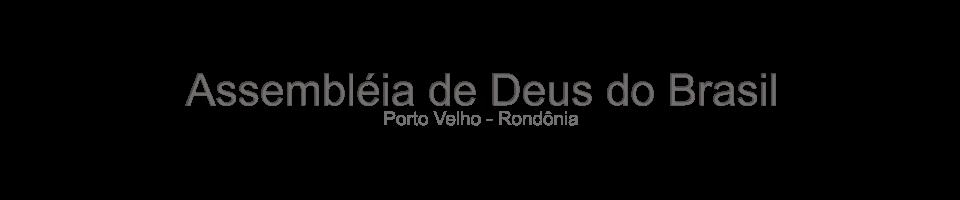 .:Assembléia de Deus do Brasil - Porto Velho/RO:.