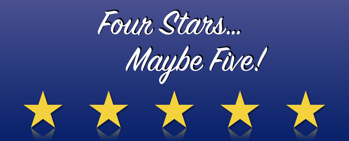 Four Stars... Maybe Five!