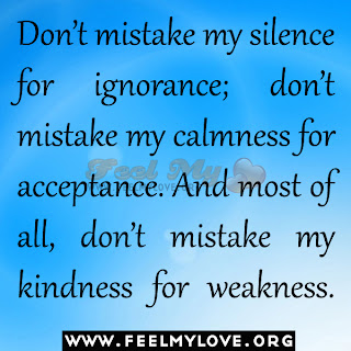 Don't mistake my silence for ignorance