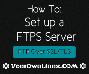 How To : Set up a FTPS (FTP over SSL) Server on Linux