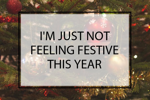 I'm Just Not Feeling Festive this Year