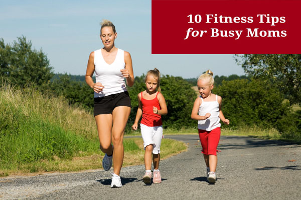 Ten Tips to Fit in Exercise for Busy Moms