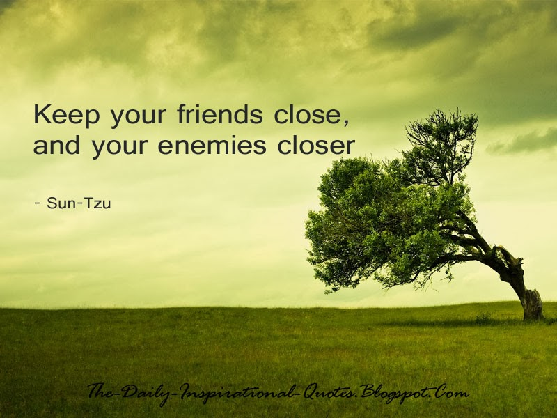 Keep your friends close, and your enemies closer - Sun Tzu