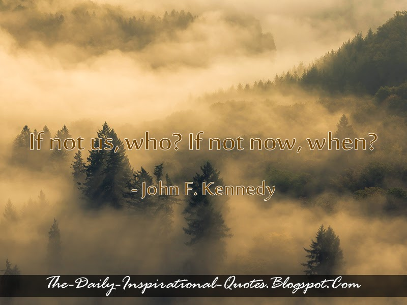 If not us, who? If not now, when? - John F. Kennedy