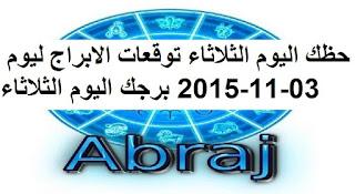 حظك اليوم الثلاثاء توقعات الابراج ليوم 03-11-2015 برجك اليوم الثلاثاء