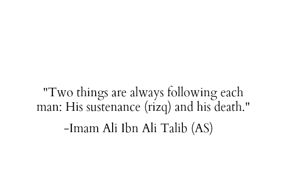Two things are always following each man: His sustenance (rizq) and his death.